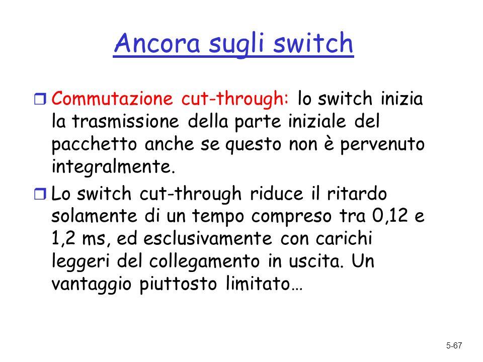 5-67 Ancora sugli switch r Commutazione cut-through: lo switch inizia la trasmissione della parte iniziale del pacchetto anche se questo non è pervenuto integralmente.