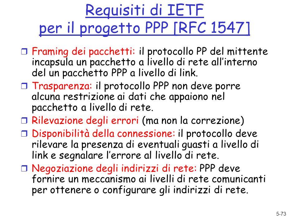 5-73 Requisiti di IETF per il progetto PPP [RFC 1547] r Framing dei pacchetti: il protocollo PP del mittente incapsula un pacchetto a livello di rete allinterno del un pacchetto PPP a livello di link.