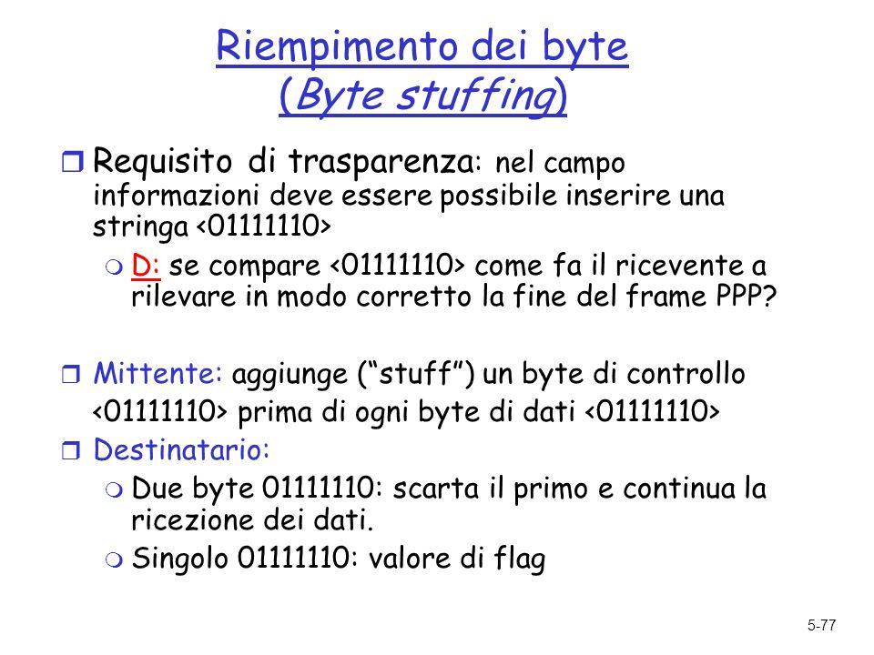 5-77 Riempimento dei byte (Byte stuffing) r Requisito di trasparenza : nel campo informazioni deve essere possibile inserire una stringa m D: se compare come fa il ricevente a rilevare in modo corretto la fine del frame PPP.