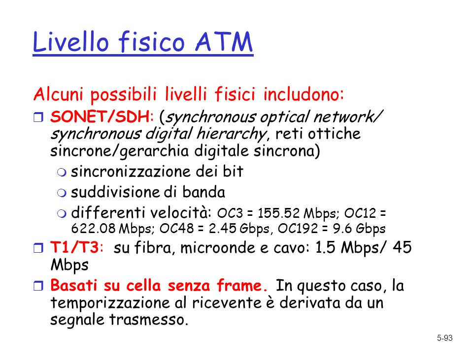 5-93 Livello fisico ATM Alcuni possibili livelli fisici includono: r SONET/SDH: (synchronous optical network/ synchronous digital hierarchy, reti otti