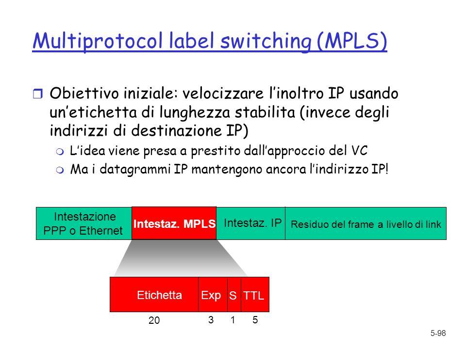 5-98 Multiprotocol label switching (MPLS) r Obiettivo iniziale: velocizzare linoltro IP usando unetichetta di lunghezza stabilita (invece degli indirizzi di destinazione IP) m Lidea viene presa a prestito dallapproccio del VC m Ma i datagrammi IP mantengono ancora lindirizzo IP.