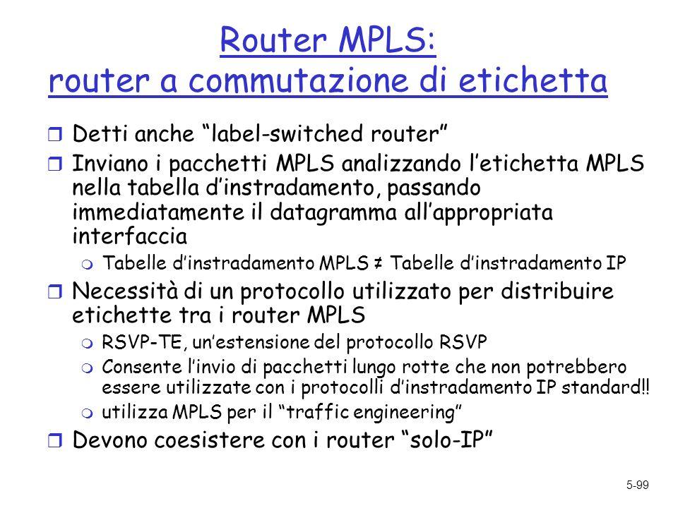 5-99 Router MPLS: router a commutazione di etichetta r Detti anche label-switched router r Inviano i pacchetti MPLS analizzando letichetta MPLS nella tabella dinstradamento, passando immediatamente il datagramma allappropriata interfaccia m Tabelle dinstradamento MPLS Tabelle dinstradamento IP r Necessità di un protocollo utilizzato per distribuire etichette tra i router MPLS m RSVP-TE, unestensione del protocollo RSVP m Consente linvio di pacchetti lungo rotte che non potrebbero essere utilizzate con i protocolli dinstradamento IP standard!.