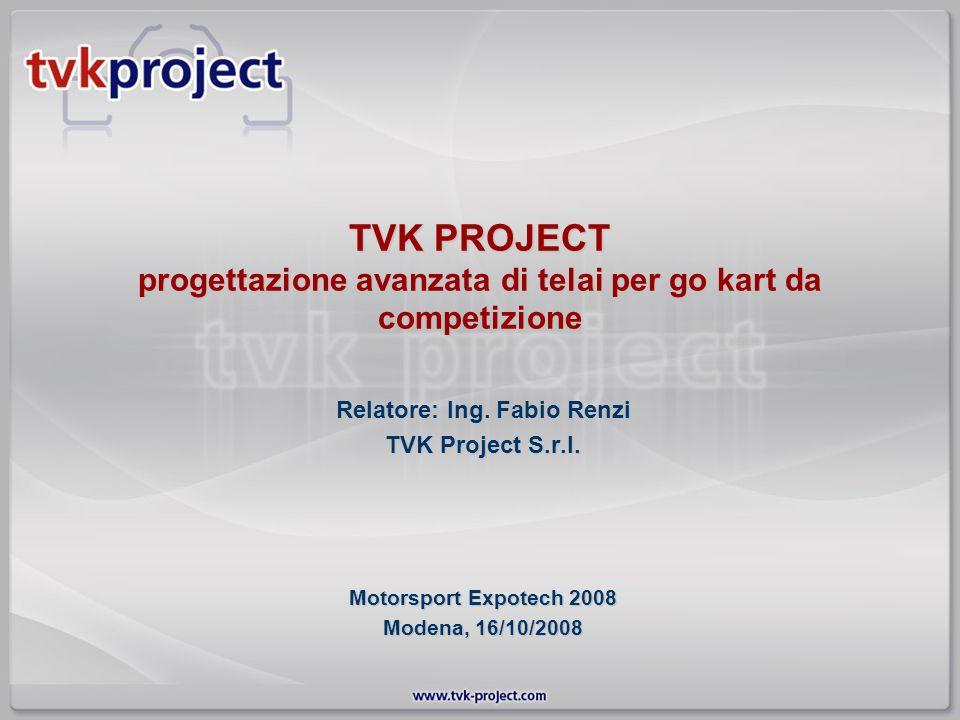 TVK PROJECT progettazione avanzata di telai per go kart da competizione Relatore: Ing. Fabio Renzi TVK Project S.r.l. Motorsport Expotech 2008 Modena,