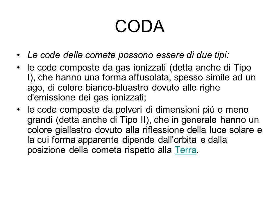 CODA Le code delle comete possono essere di due tipi: le code composte da gas ionizzati (detta anche di Tipo I), che hanno una forma affusolata, spess