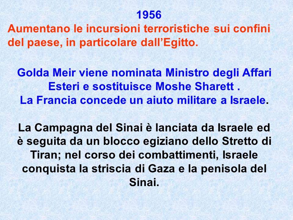 1956 Aumentano le incursioni terroristiche sui confini del paese, in particolare dallEgitto. Golda Meir viene nominata Ministro degli Affari Esteri e