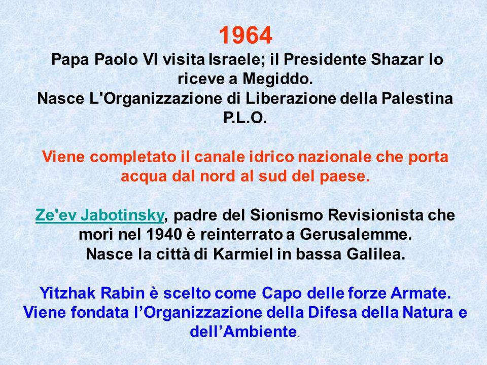 1964 Papa Paolo VI visita Israele; il Presidente Shazar lo riceve a Megiddo. Nasce L'Organizzazione di Liberazione della Palestina P.L.O. Viene comple