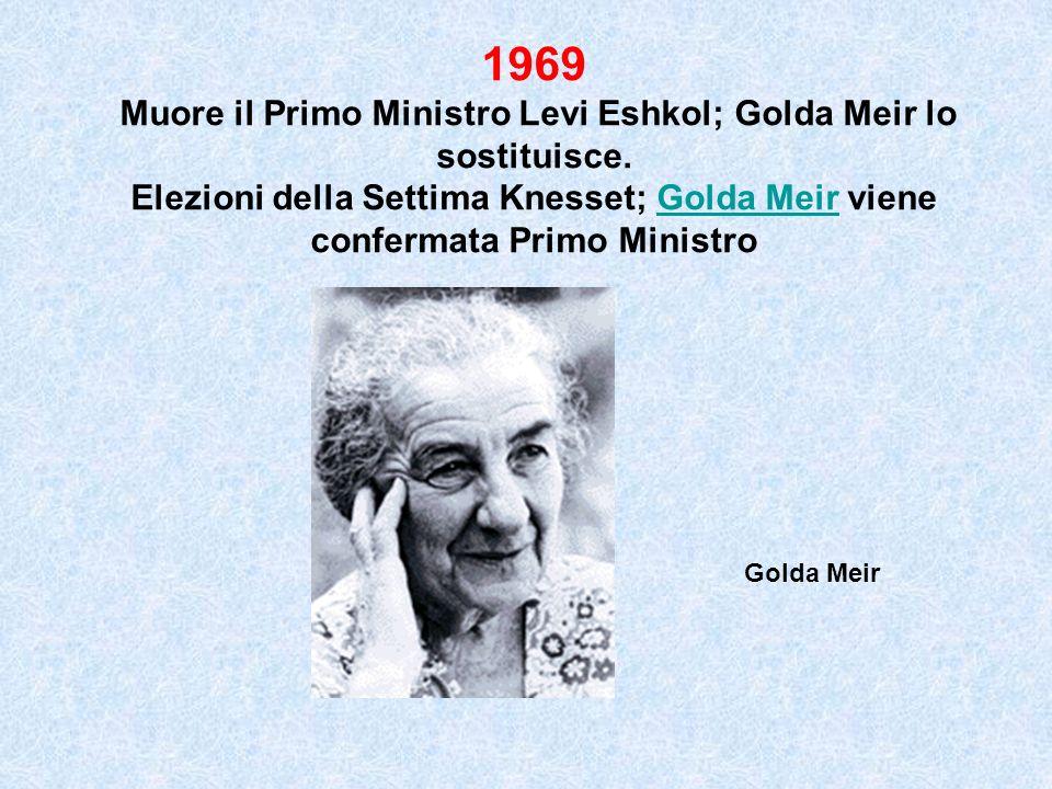 1969 Muore il Primo Ministro Levi Eshkol; Golda Meir lo sostituisce. Elezioni della Settima Knesset; Golda Meir viene confermata Primo MinistroGolda M