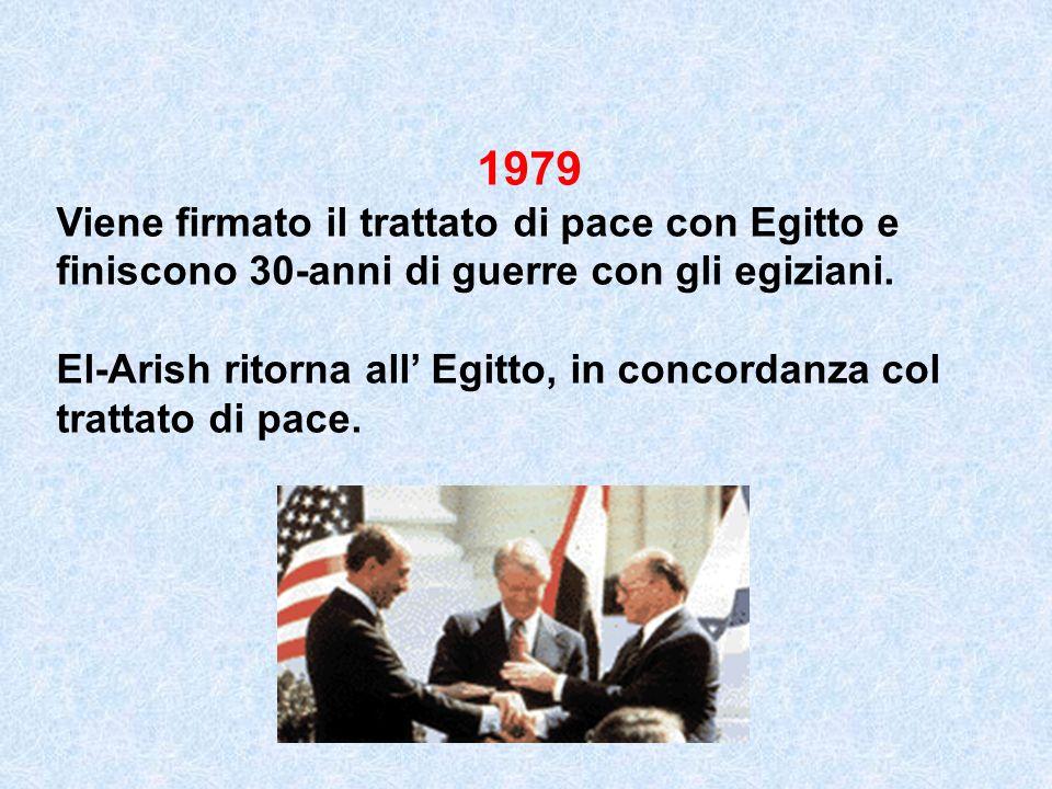 1979 Viene firmato il trattato di pace con Egitto e finiscono 30-anni di guerre con gli egiziani. El-Arish ritorna all Egitto, in concordanza col trat