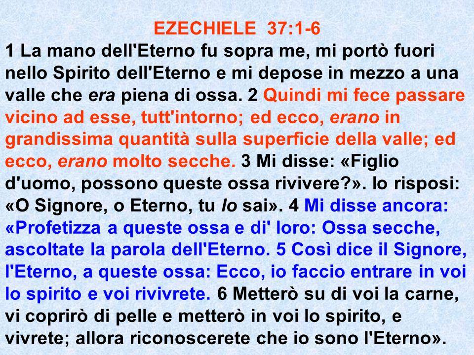 EZECHIELE 37:1-6 1 La mano dell'Eterno fu sopra me, mi portò fuori nello Spirito dell'Eterno e mi depose in mezzo a una valle che era piena di ossa. 2