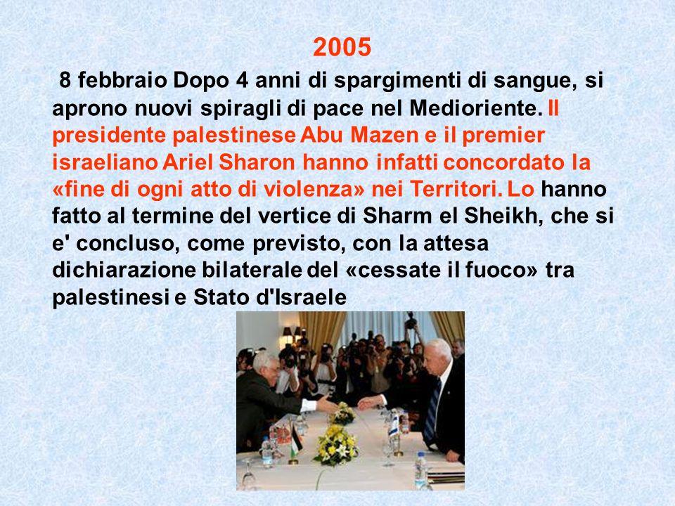 2005 8 febbraio Dopo 4 anni di spargimenti di sangue, si aprono nuovi spiragli di pace nel Medioriente. Il presidente palestinese Abu Mazen e il premi