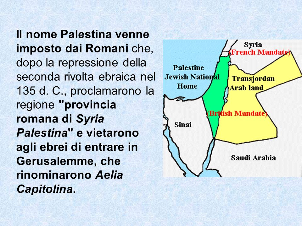 Il nome Palestina venne imposto dai Romani che, dopo la repressione della seconda rivolta ebraica nel 135 d. C., proclamarono la regione
