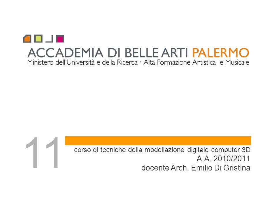 corso di tecniche della modellazione digitale computer 3D A.A. 2010/2011 docente Arch. Emilio Di Gristina 11