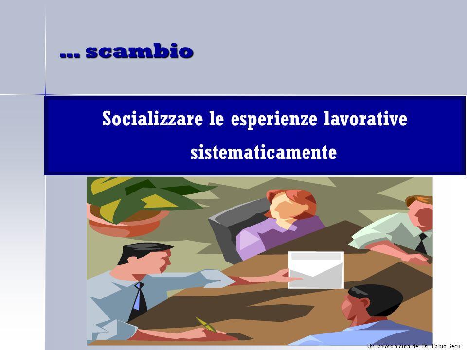 … scambio Socializzare le esperienze lavorative sistematicamente Un lavoro a cura del Dr.