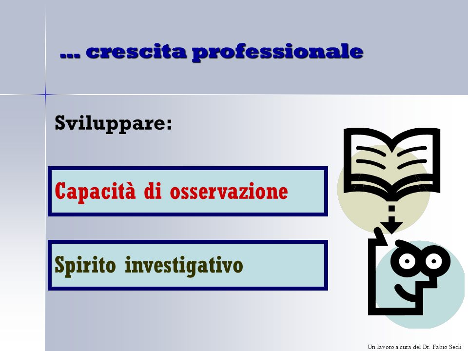 … crescita professionale Sviluppare: Capacità di osservazione Spirito investigativo Un lavoro a cura del Dr.