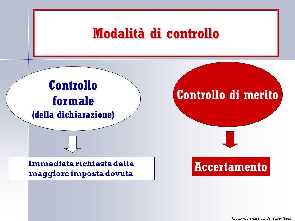 Modalità di controllo Controllo di merito Controllo formale (della dichiarazione) Immediata richiesta della maggiore imposta dovuta Accertamento Un lavoro a cura del Dr.