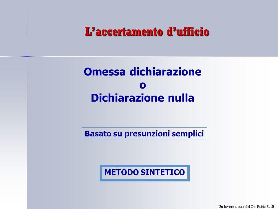 Laccertamento dufficio Omessa dichiarazione o Dichiarazione nulla Basato su presunzioni semplici METODO SINTETICO Un lavoro a cura del Dr.