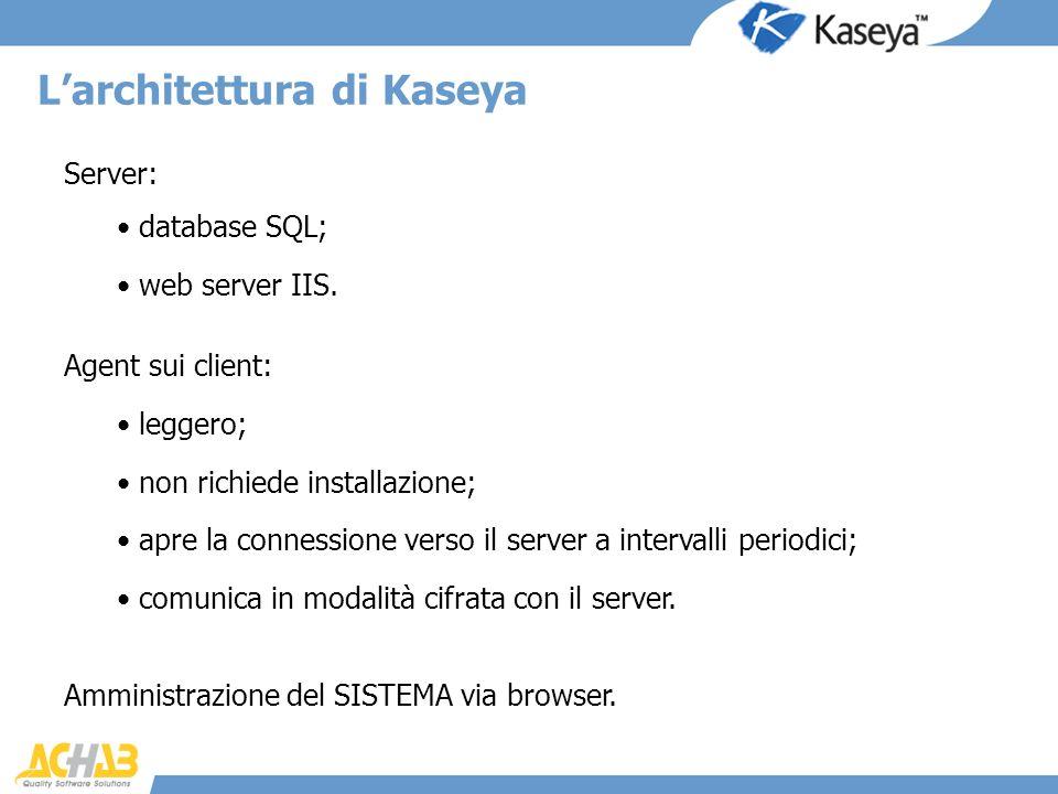 Server: Larchitettura di Kaseya database SQL; web server IIS. Agent sui client: leggero; non richiede installazione; apre la connessione verso il serv