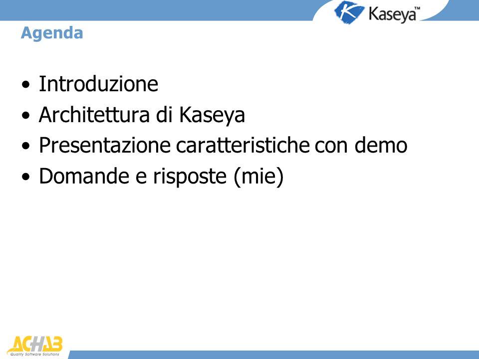 Agenda Introduzione Architettura di Kaseya Presentazione caratteristiche con demo Domande e risposte (mie)