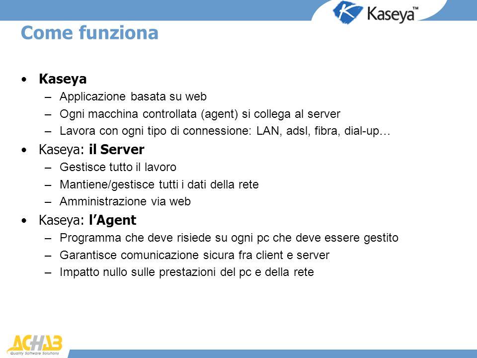 Come funziona Kaseya –Applicazione basata su web –Ogni macchina controllata (agent) si collega al server –Lavora con ogni tipo di connessione: LAN, ad