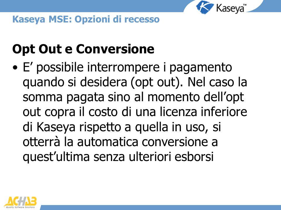 Kaseya MSE: Opzioni di recesso Opt Out e Conversione E possibile interrompere i pagamento quando si desidera (opt out). Nel caso la somma pagata sino
