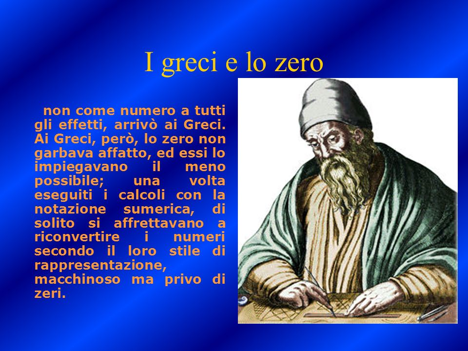 I greci e lo zero non come numero a tutti gli effetti, arrivò ai Greci. Ai Greci, però, lo zero non garbava affatto, ed essi lo impiegavano il meno po