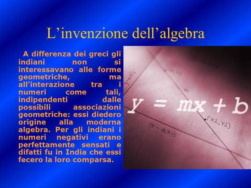 Linvenzione dellalgebra A differenza dei greci gli indiani non si interessavano alle forme geometriche, ma allinterazione tra i numeri come tali, indi