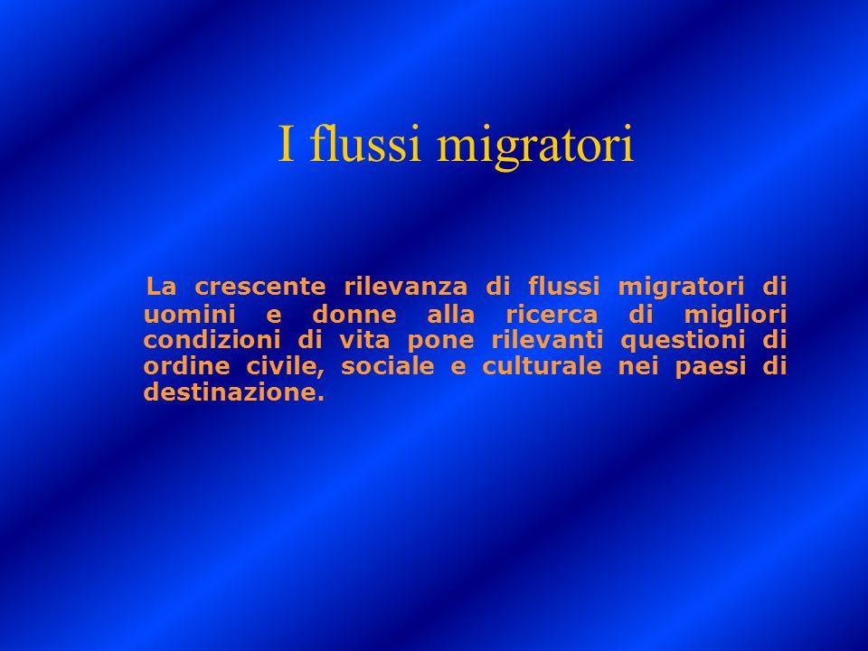 I flussi migratori La crescente rilevanza di flussi migratori di uomini e donne alla ricerca di migliori condizioni di vita pone rilevanti questioni d