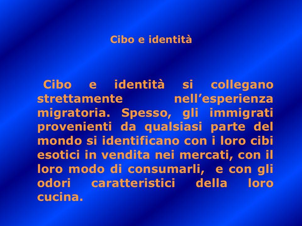 Cibo e identità Cibo e identità si collegano strettamente nellesperienza migratoria. Spesso, gli immigrati provenienti da qualsiasi parte del mondo si