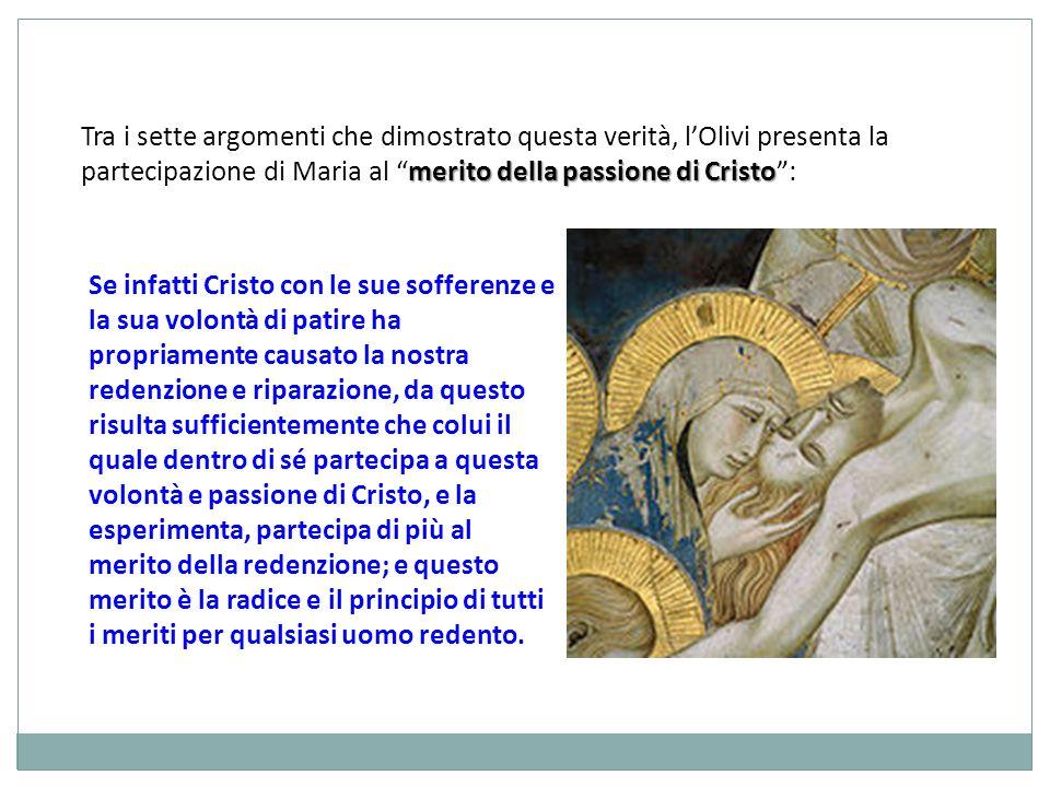 merito della passione di Cristo Tra i sette argomenti che dimostrato questa verità, lOlivi presenta la partecipazione di Maria al merito della passion