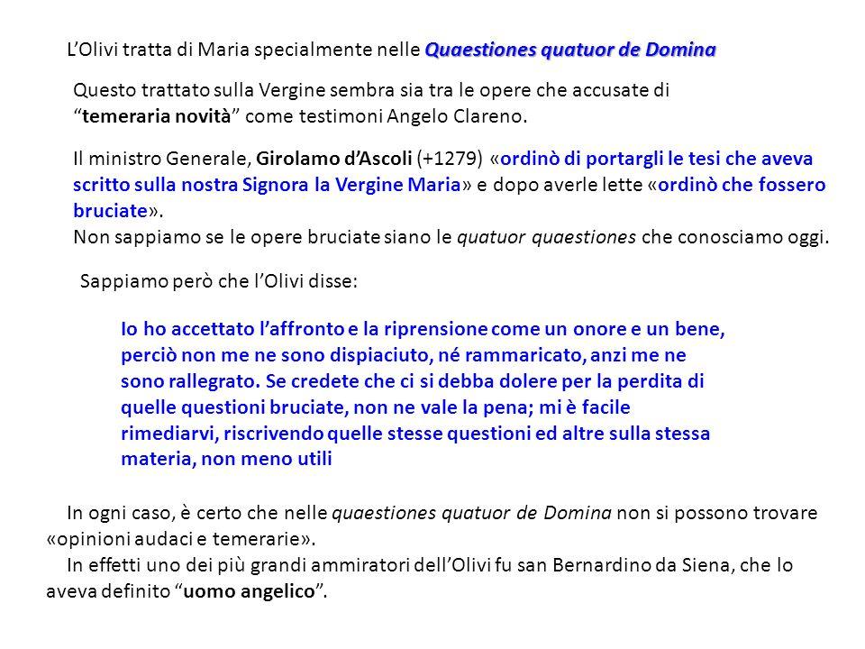 Quaestiones quatuor de Domina LOlivi tratta di Maria specialmente nelle Quaestiones quatuor de Domina Questo trattato sulla Vergine sembra sia tra le opere che accusate ditemeraria novità come testimoni Angelo Clareno.