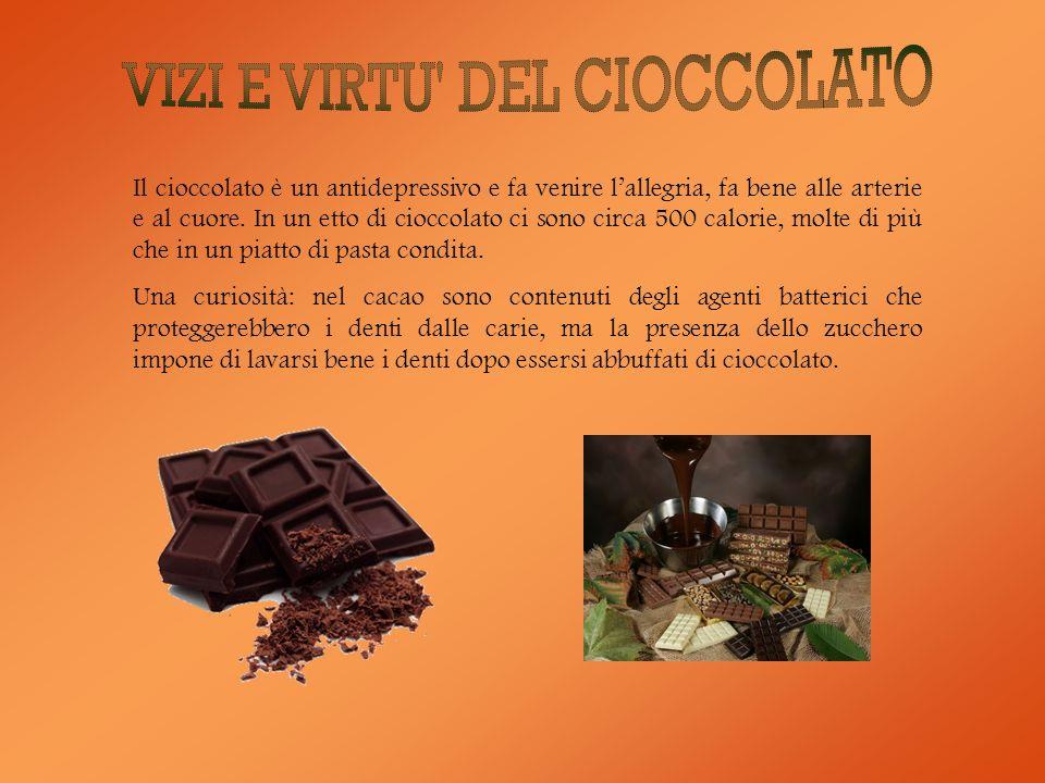 Il cioccolato è un antidepressivo e fa venire lallegria, fa bene alle arterie e al cuore. In un etto di cioccolato ci sono circa 500 calorie, molte di