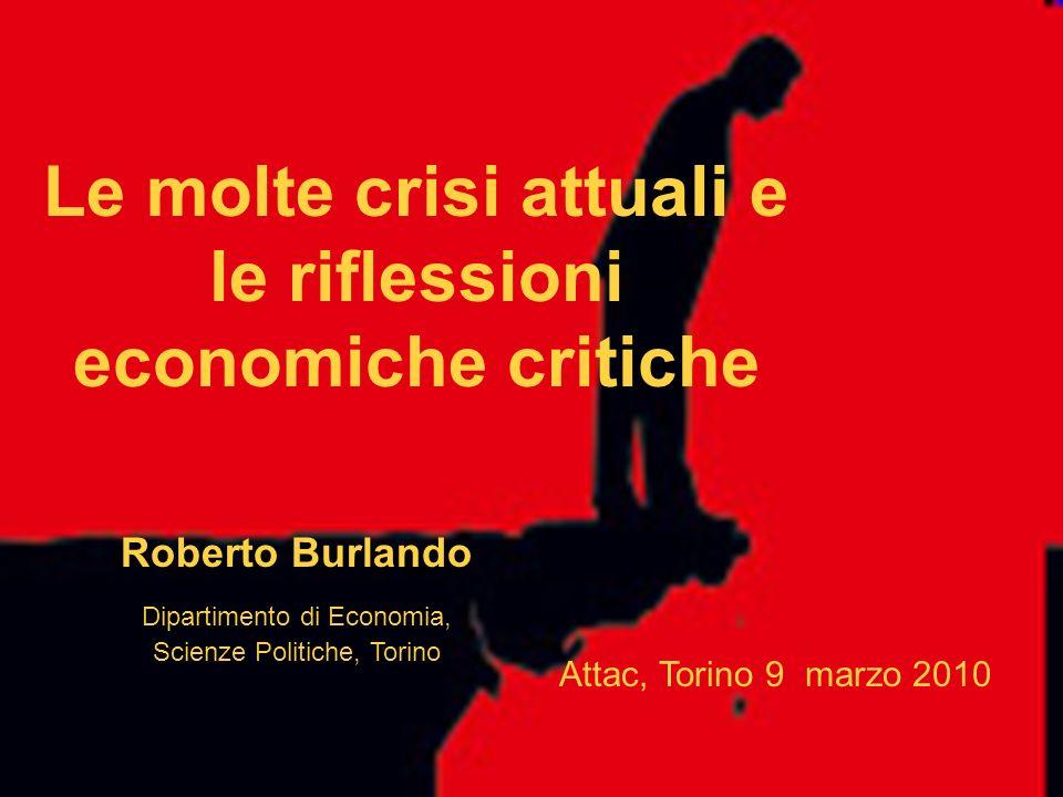 Le molte crisi attuali e le riflessioni economiche critiche Roberto Burlando Dipartimento di Economia, Scienze Politiche, Torino Attac, Torino 9 marzo