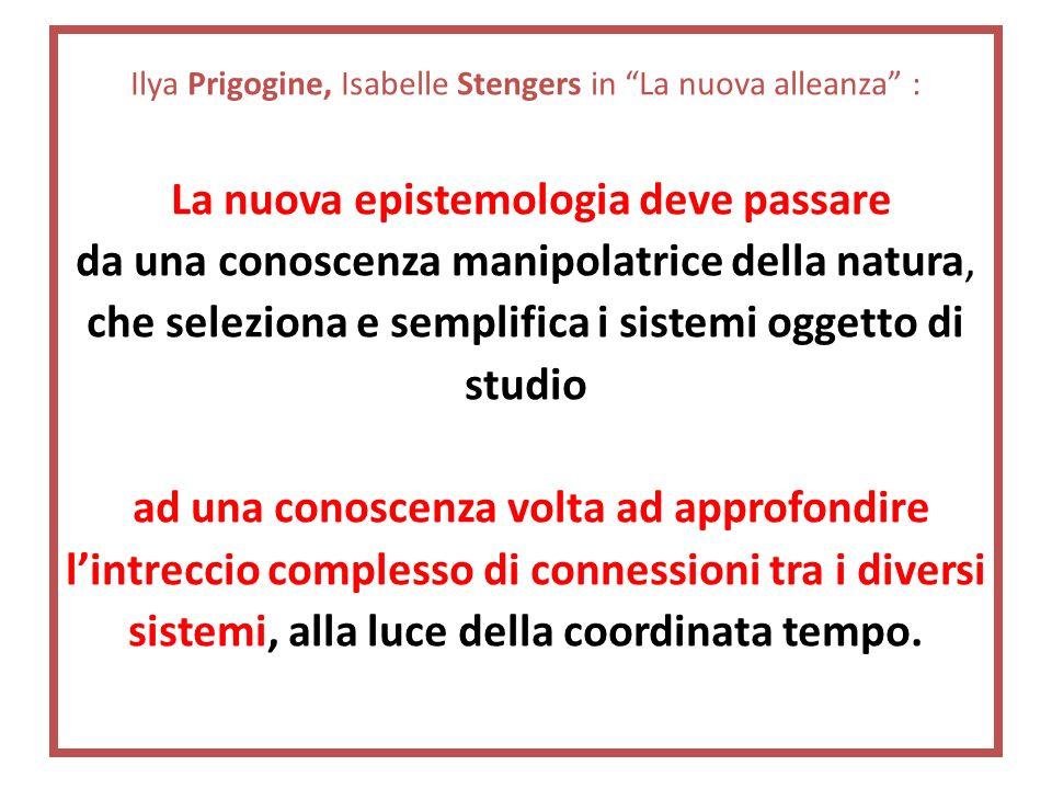 Ilya Prigogine, Isabelle Stengers in La nuova alleanza : La nuova epistemologia deve passare da una conoscenza manipolatrice della natura, che selezio