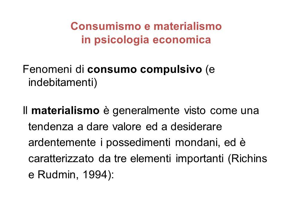 Consumismo e materialismo in psicologia economica Fenomeni di consumo compulsivo (e indebitamenti) Il materialismo è generalmente visto come una tende