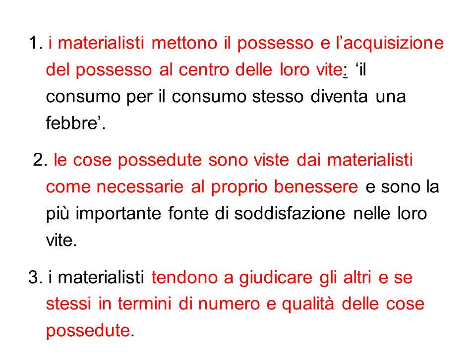1. i materialisti mettono il possesso e lacquisizione del possesso al centro delle loro vite: il consumo per il consumo stesso diventa una febbre. 2.