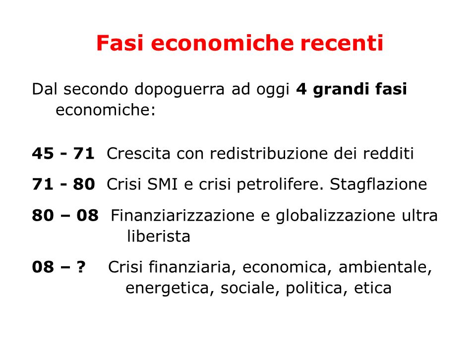 Fasi economiche recenti Dal secondo dopoguerra ad oggi 4 grandi fasi economiche: 45 - 71 Crescita con redistribuzione dei redditi 71 - 80 Crisi SMI e