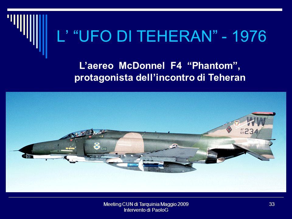 Meeting CUN di Tarquinia Maggio 2009 Intervento di PaoloG 33 L UFO DI TEHERAN - 1976 Laereo McDonnel F4 Phantom, protagonista dellincontro di Teheran