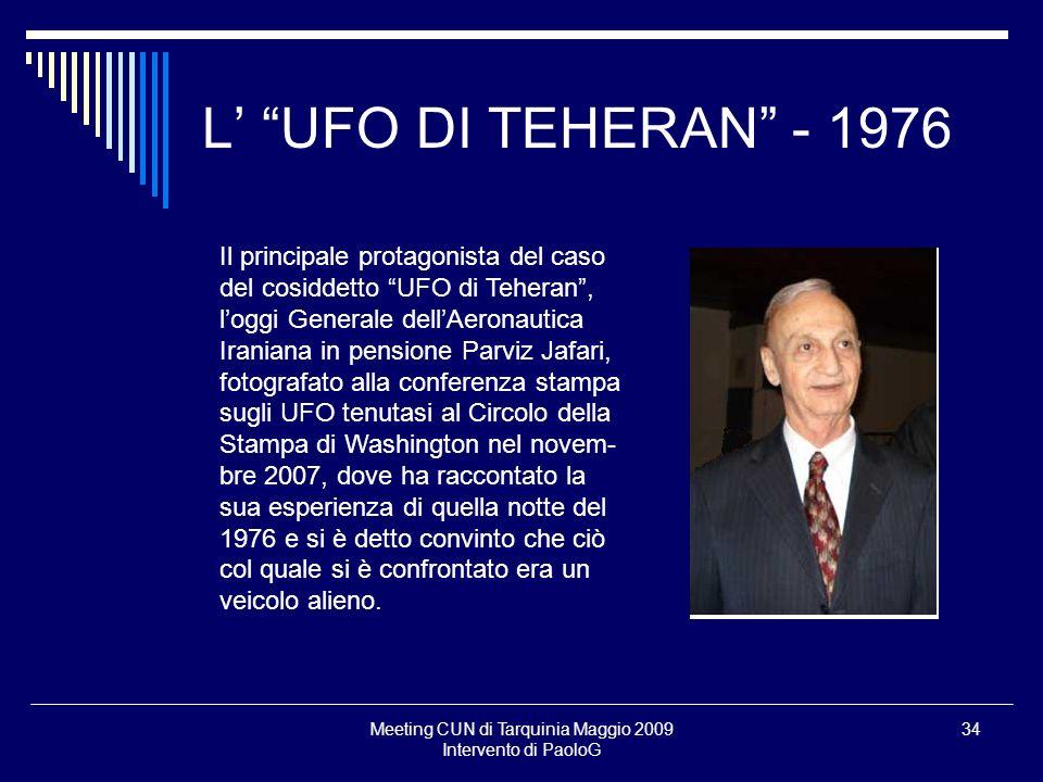 Meeting CUN di Tarquinia Maggio 2009 Intervento di PaoloG 34 L UFO DI TEHERAN - 1976 Il principale protagonista del caso del cosiddetto UFO di Teheran
