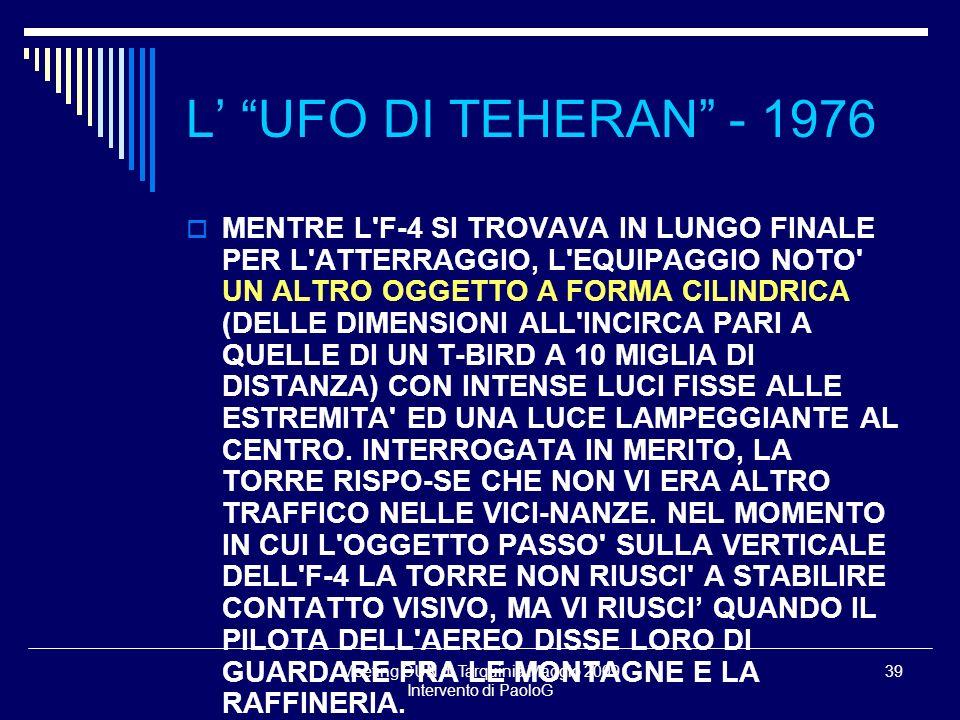 Meeting CUN di Tarquinia Maggio 2009 Intervento di PaoloG 39 MENTRE L F-4 SI TROVAVA IN LUNGO FINALE PER L ATTERRAGGIO, L EQUIPAGGIO NOTO UN ALTRO OGGETTO A FORMA CILINDRICA (DELLE DIMENSIONI ALL INCIRCA PARI A QUELLE DI UN T-BIRD A 10 MIGLIA DI DISTANZA) CON INTENSE LUCI FISSE ALLE ESTREMITA ED UNA LUCE LAMPEGGIANTE AL CENTRO.