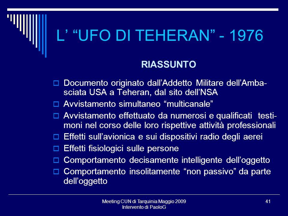 Meeting CUN di Tarquinia Maggio 2009 Intervento di PaoloG 41 L UFO DI TEHERAN - 1976 RIASSUNTO Documento originato dallAddetto Militare dellAmba- scia