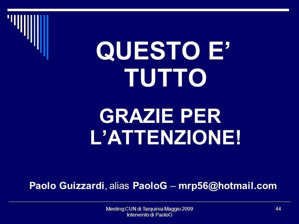 Meeting CUN di Tarquinia Maggio 2009 Intervento di PaoloG 44 QUESTO E TUTTO GRAZIE PER LATTENZIONE.