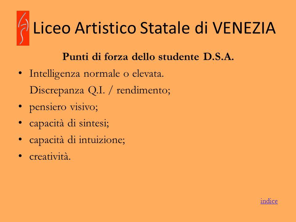 Liceo Artistico Statale di VENEZIA Punti di forza dello studente D.S.A. Intelligenza normale o elevata. Discrepanza Q.I. / rendimento; pensiero visivo