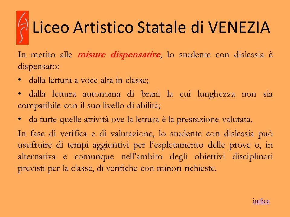 Liceo Artistico Statale di VENEZIA In merito alle misure dispensative, lo studente con dislessia è dispensato: dalla lettura a voce alta in classe; da