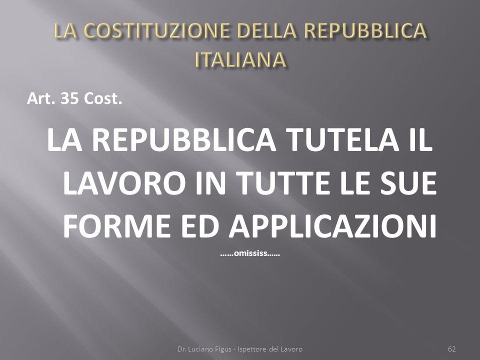 Art. 35 Cost. LA REPUBBLICA TUTELA IL LAVORO IN TUTTE LE SUE FORME ED APPLICAZIONI ……omississ…… Dr. Luciano Figus - Ispettore del Lavoro62
