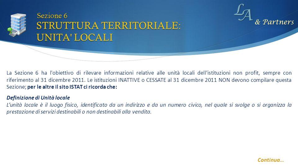 STRUTTURA TERRITORIALE: UNITA LOCALI Sezione 6 La Sezione 6 ha l obiettivo di rilevare informazioni relative alle unità locali dell istituzioni non profit, sempre con riferimento al 31 dicembre 2011.