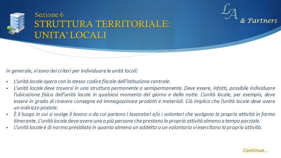 STRUTTURA TERRITORIALE: UNITA LOCALI Sezione 6 In generale, vi sono dei criteri per individuare le unità locali: Lunità locale opera con lo stesso codice fiscale dellistituzione centrale.