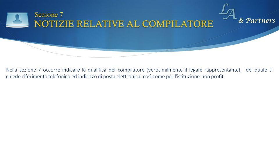 NOTIZIE RELATIVE AL COMPILATORE Sezione 7 Nella sezione 7 occorre indicare la qualifica del compilatore (verosimilmente il legale rappresentante), del quale si chiede riferimento telefonico ed indirizzo di posta elettronica, così come per l istituzione non profit.