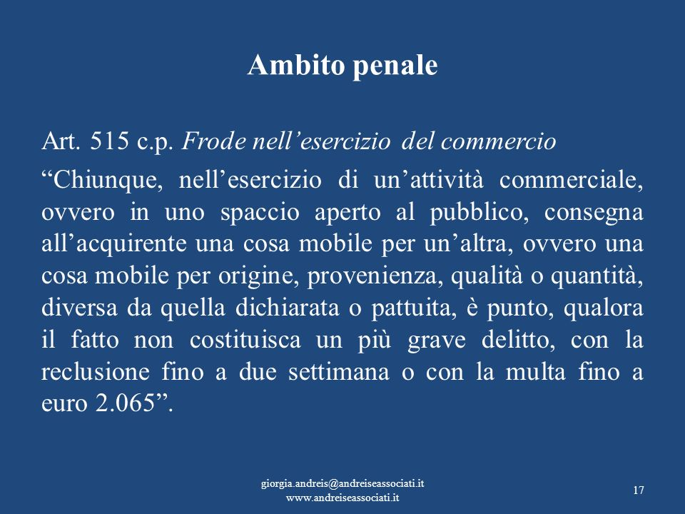 Ambito penale Art. 515 c.p. Frode nellesercizio del commercio Chiunque, nellesercizio di unattività commerciale, ovvero in uno spaccio aperto al pubbl