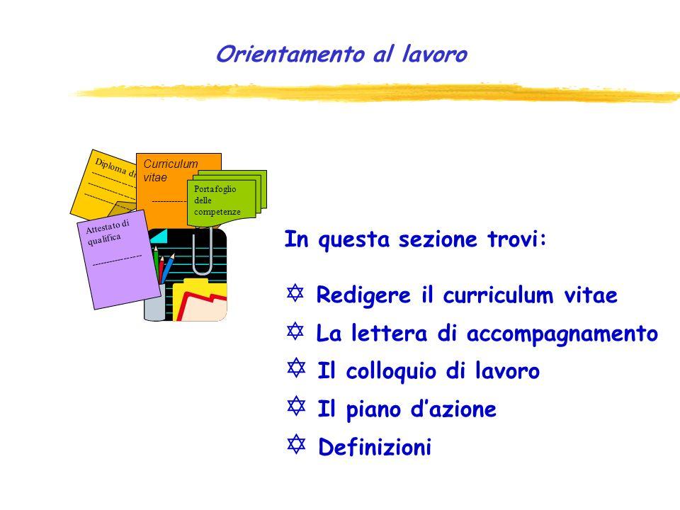 Diploma di ----------------- ----------------- ----------------- Curriculum vitae ------------------ Attestato di qualifica ----------------- Portafoglio delle competenze Orientamento al lavoro In questa sezione trovi: Y Redigere il curriculum vitae Y La lettera di accompagnamento Y Il colloquio di lavoro Y Il piano dazione Y Definizioni
