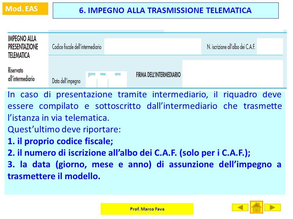 Prof. Marco Fava Mod. EAS 6. IMPEGNO ALLA TRASMISSIONE TELEMATICA In caso di presentazione tramite intermediario, il riquadro deve essere compilato e